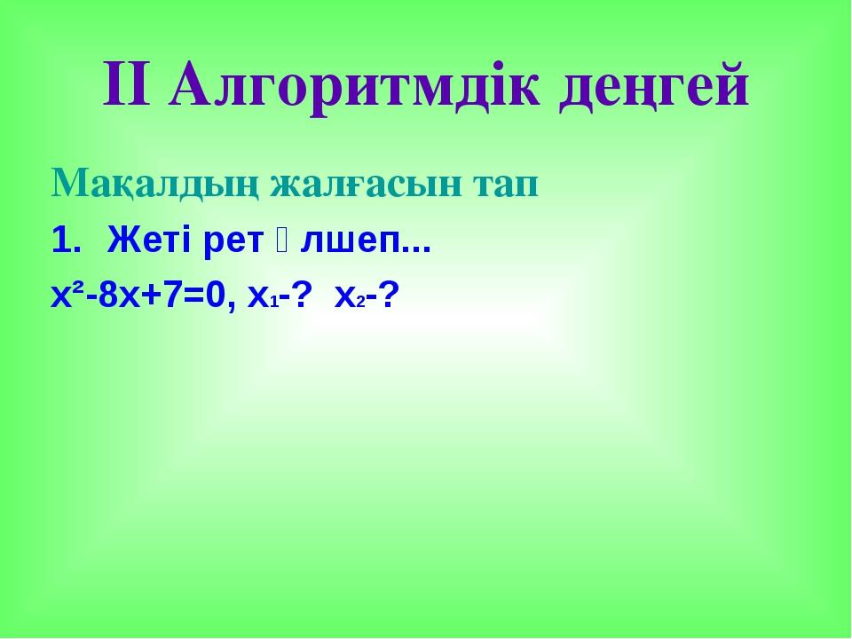 II Алгоритмдік деңгей Мақалдың жалғасын тап Жеті рет өлшеп... х²-8х+7=0, х1-?...
