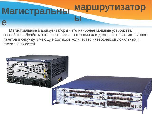 Магистральные маршрутизаторы Магистральные маршрутизаторы - это наиболее мощ...