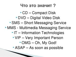 CD – Compact Disk DVD – Digital Video Disk SMS – Short Messaging Service MMS