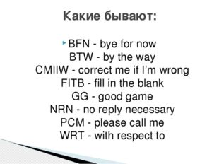 BFN - bye for now  BTW - by the way  CMIIW - correct me if I'm wrong  FITB -
