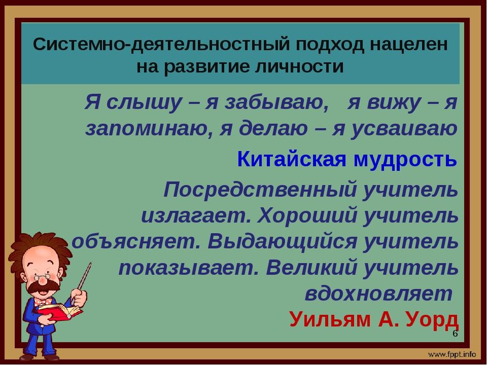 Системно-деятельностный подход нацелен на развитие личности Я слышу – я забыв...