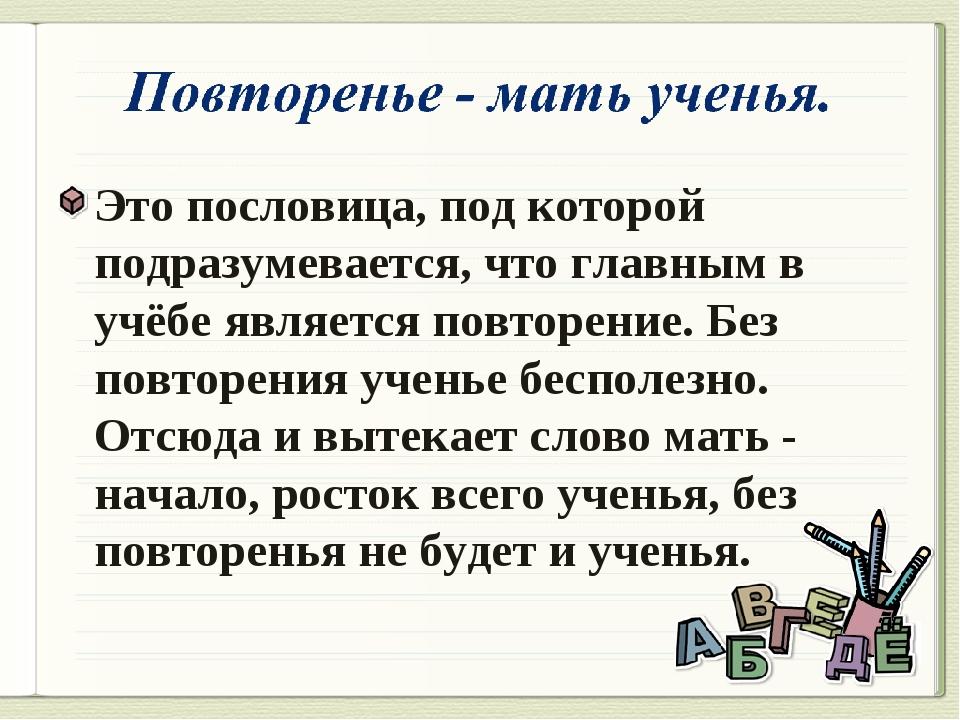 Это пословица, под которой подразумевается, что главным в учёбе является повт...