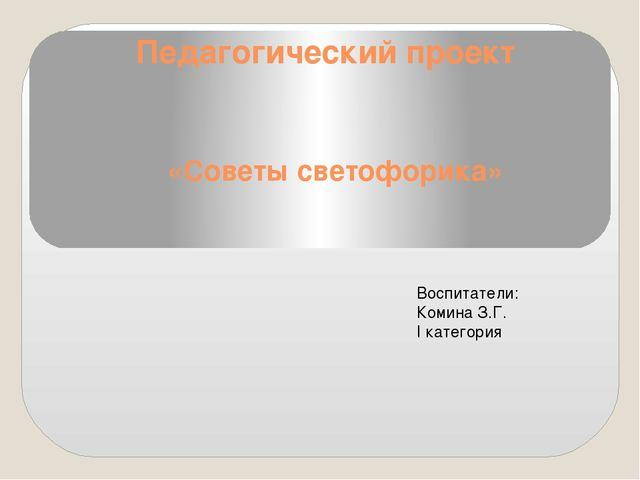 Педагогический проект «Советы светофорика» Воспитатели: Комина З.Г. I категория