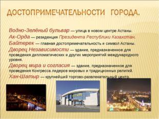 Водно-Зелёный бульвар— улица в новом центре Астаны. Ак-Орда— резиденцияПре