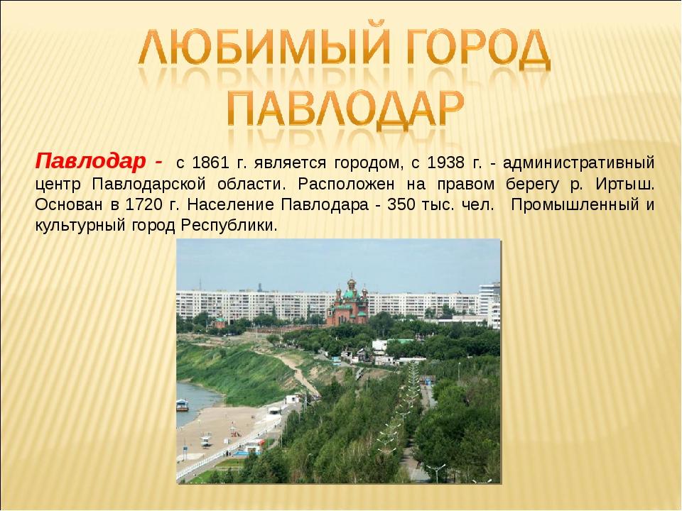 Павлодар - с 1861 г. является городом, с 1938 г. - административный центр Па...