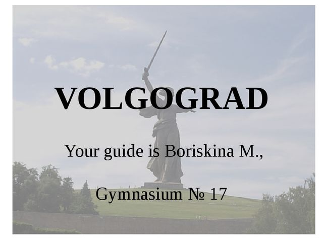 VOLGOGRAD Your guide is Boriskina M., Gymnasium № 17