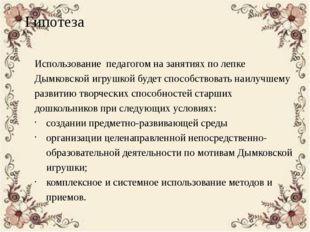 Гипотеза Использование педагогом на занятиях по лепке Дымковской игрушкой буд