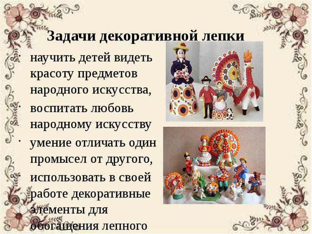 Задачи декоративной лепки научить детей видеть красоту предметов народного ис...