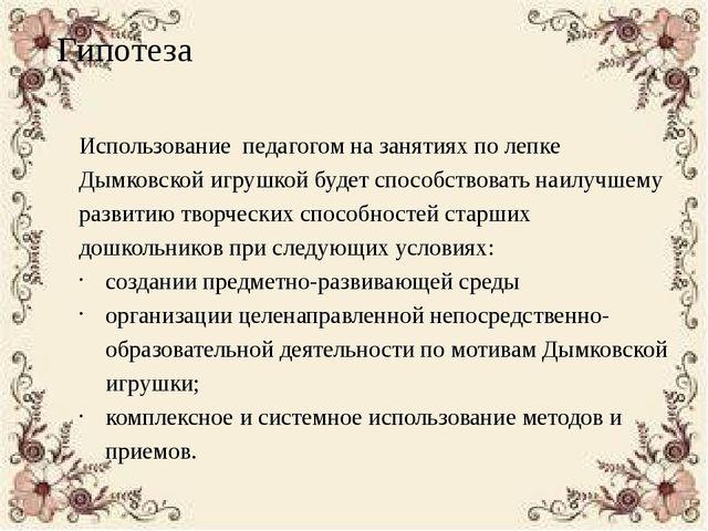 Гипотеза Использование педагогом на занятиях по лепке Дымковской игрушкой буд...