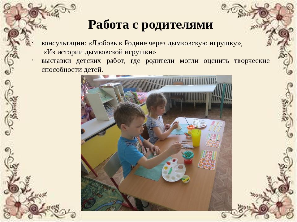 Работа с родителями консультации: «Любовь к Родине через дымковскую игрушку»,...