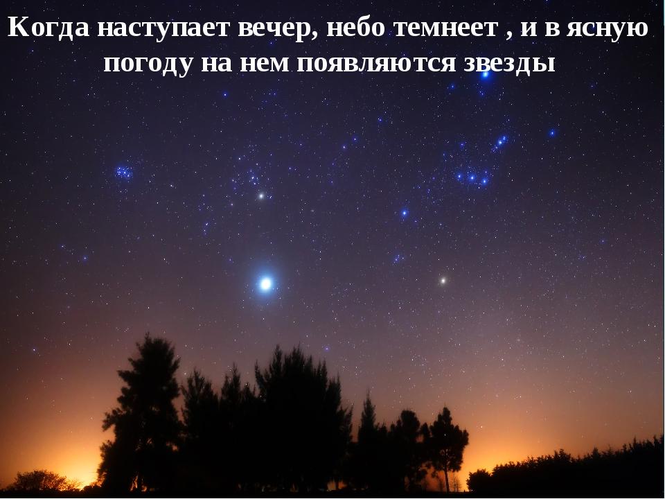 Когда наступает вечер, небо темнеет , и в ясную погоду на нем появляются звезды