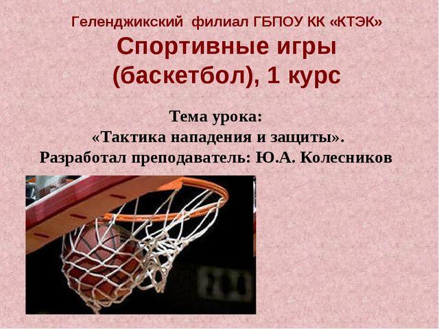 Геленджикский филиал ГБПОУ КК «КТЭК» Спортивные игры (баскетбол), 1 курс Тема...