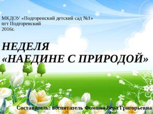 МКДОУ «Подгоренский детский сад №1» пгт Подгоренский 2016г. НЕДЕЛЯ «НАЕДИНЕ С