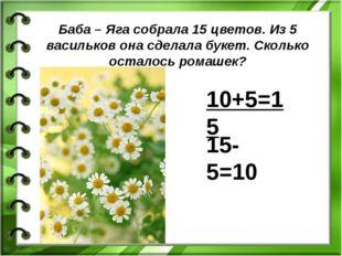 Баба – Яга собрала 15 цветов. Из 5 васильков она сделала букет. Сколько остал