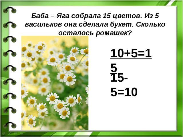 Баба – Яга собрала 15 цветов. Из 5 васильков она сделала букет. Сколько остал...