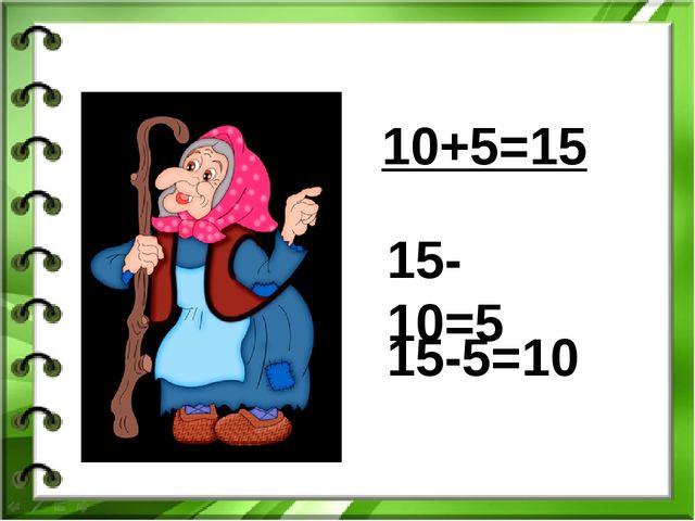 10+5=15 15-10=5 15-5=10