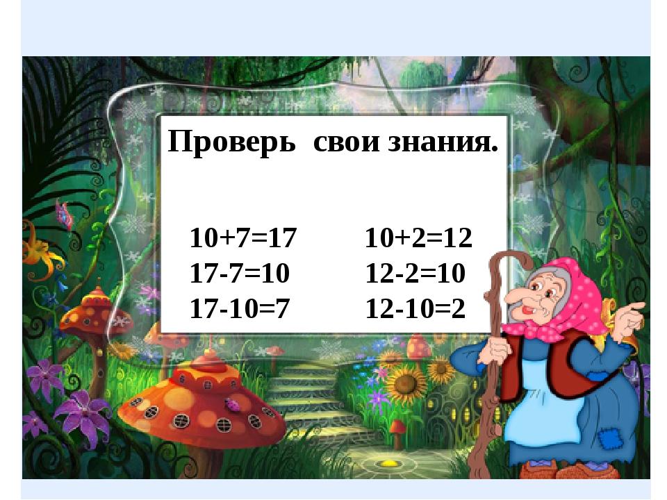 10+7=17 10+2=12 17-7=10 12-2=10 17-10=7 12-10=2 Проверь свои знания.