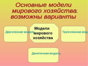 Модели мирового хозяйства Двучленная модель Трехчленная модель Десятичная мод
