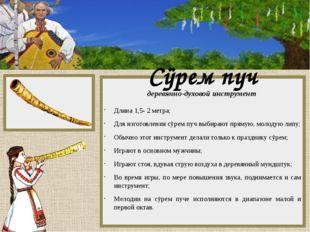 Сÿрем пуч деревянно-духовой инструмент Длина 1,5- 2 метра; Для изготовления
