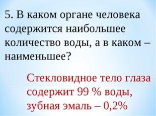 5. В каком органе человека содержится наибольшее количество воды, а в каком –
