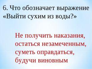 6. Что обозначает выражение «Выйти сухим из воды?» Не получить наказания, ост