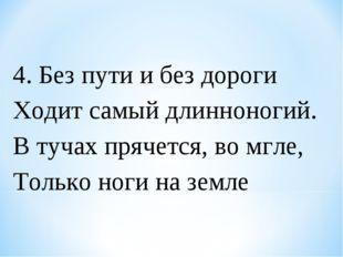4. Без пути и без дороги Ходит самый длинноногий. В тучах прячется, во мгле,