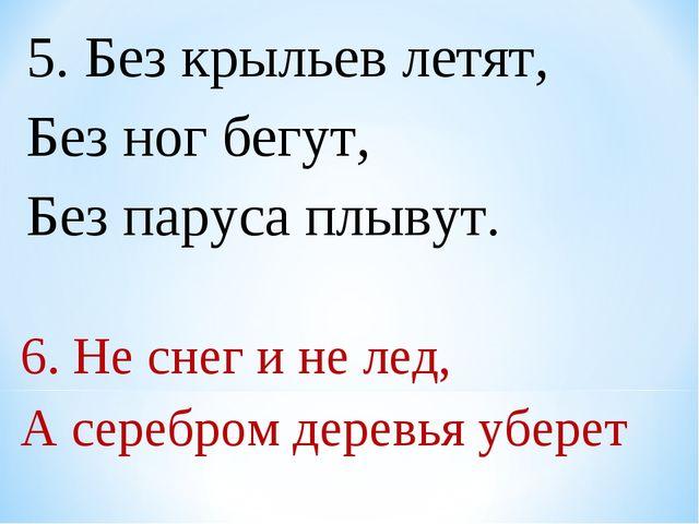5. Без крыльев летят, Без ног бегут, Без паруса плывут. 6. Не снег и не лед,...