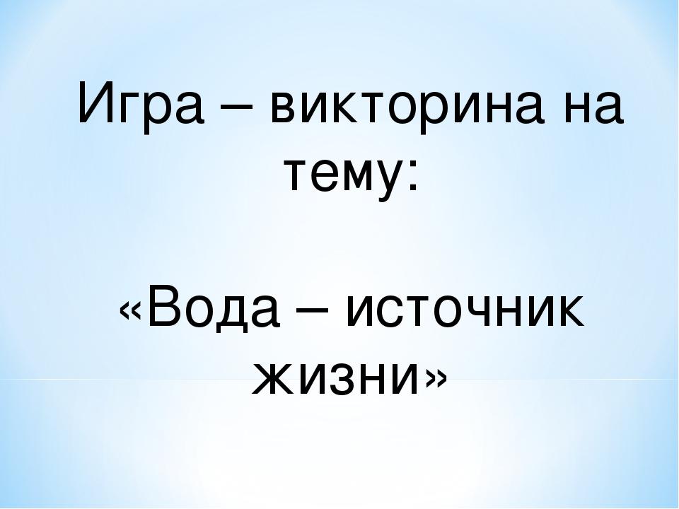 Игра – викторина на тему: «Вода – источник жизни»