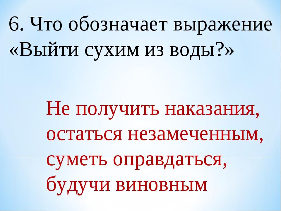 6. Что обозначает выражение «Выйти сухим из воды?» Не получить наказания, ост...