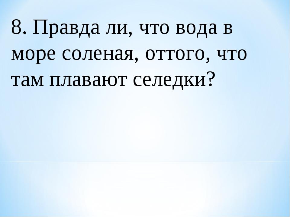 8. Правда ли, что вода в море соленая, оттого, что там плавают селедки?