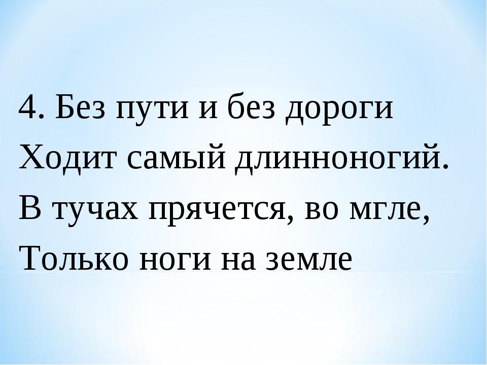 4. Без пути и без дороги Ходит самый длинноногий. В тучах прячется, во мгле,...