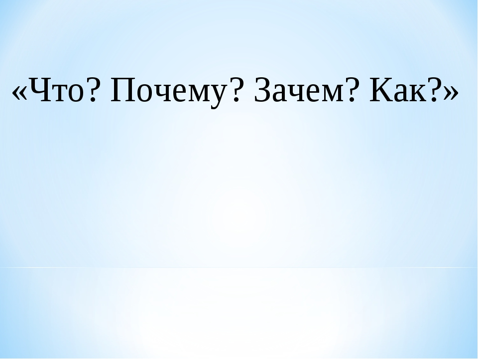 «Что? Почему? Зачем? Как?»