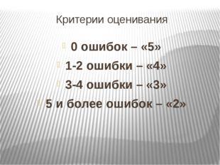 Критерии оценивания 0 ошибок – «5» 1-2 ошибки – «4» 3-4 ошибки – «3» 5 и боле