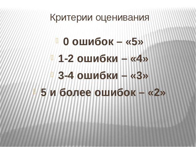 Критерии оценивания 0 ошибок – «5» 1-2 ошибки – «4» 3-4 ошибки – «3» 5 и боле...