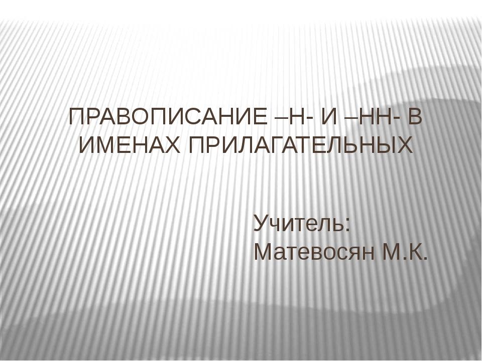 ПРАВОПИСАНИЕ –Н- И –НН- В ИМЕНАХ ПРИЛАГАТЕЛЬНЫХ Учитель: Матевосян М.К.