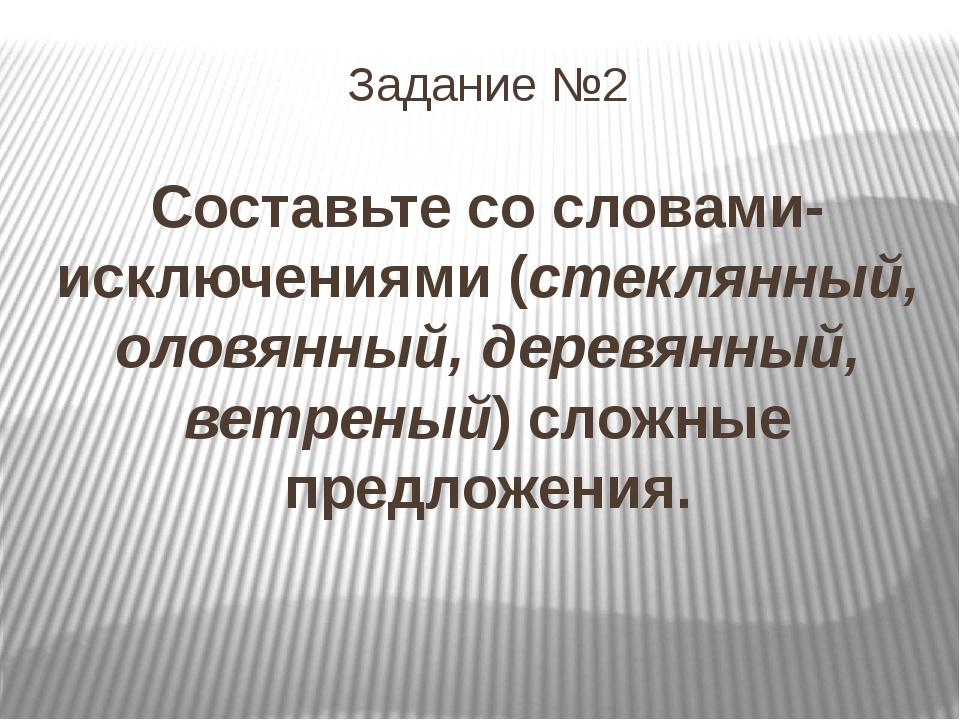 Задание №2 Составьте со словами-исключениями (стеклянный, оловянный, деревянн...