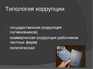 Типология коррупции государственная (коррупция госчиновников), коммерческая (