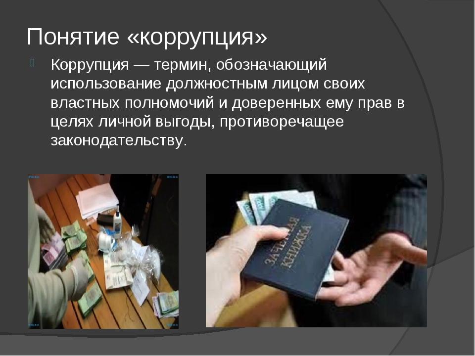 Понятие «коррупция» Коррупция — термин, обозначающий использование должностны...