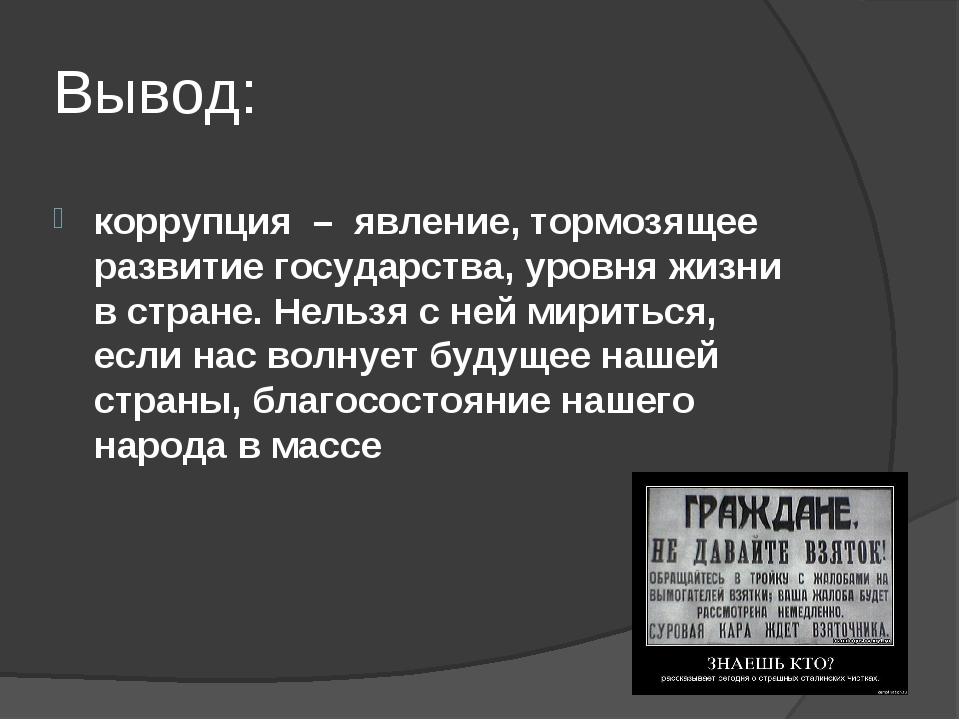 Вывод: коррупция – явление, тормозящее развитие государства, уровня жизни в с...