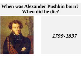 When was Alexander Pushkin born? When did he die? 1799-1837