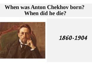 When was Anton Chekhov born? When did he die? 1860-1904