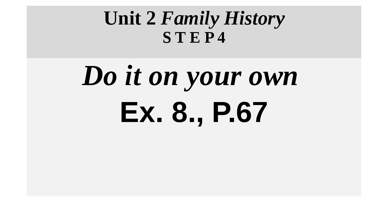 Unit 2 Family History S T E P 4 Do it on your own Eх. 8., P.67
