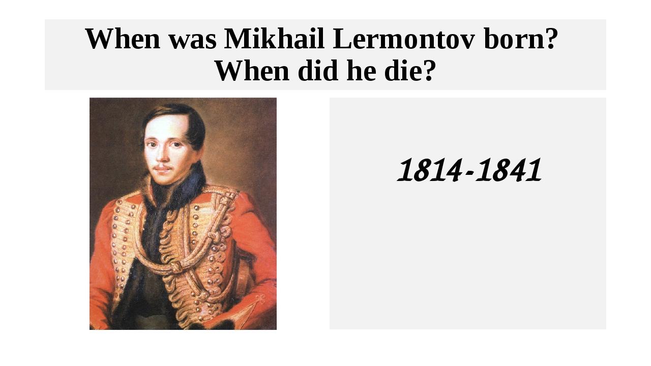 When was Mikhail Lermontov born? When did he die? 1814-1841