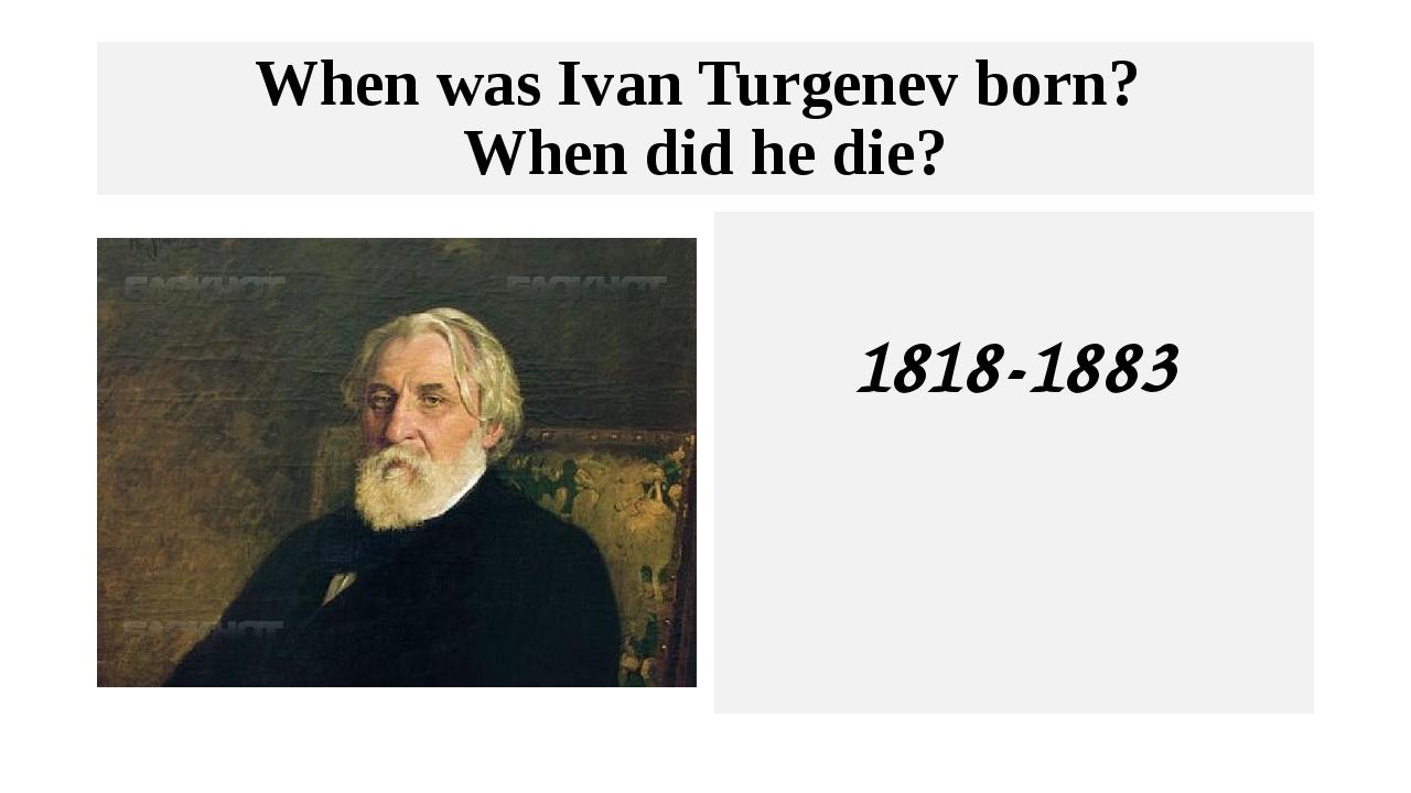 When was Ivan Turgenev born? When did he die? 1818-1883