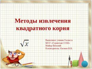 Методы извлечения квадратного корня Выполнил: ученик 9 класса МОУ «Гуранская