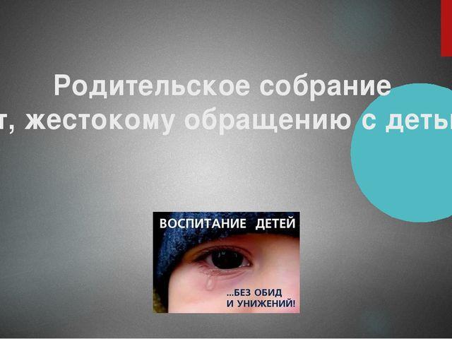 """Родительское собрание """"Нет, жестокому обращению с детьми!"""""""