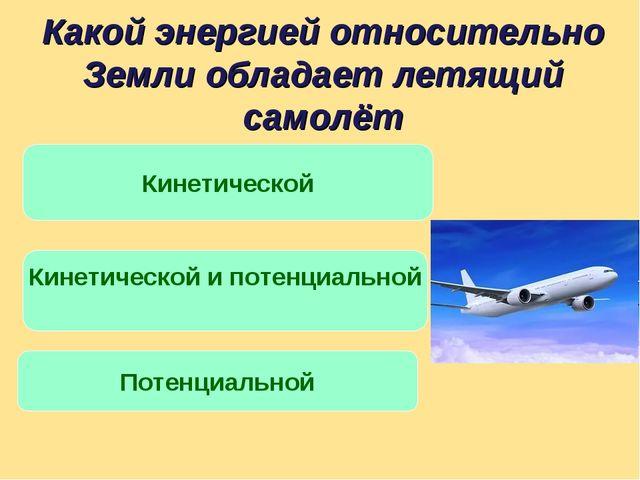 Какой энергией относительно Земли обладает летящий самолёт Кинетической и пот...