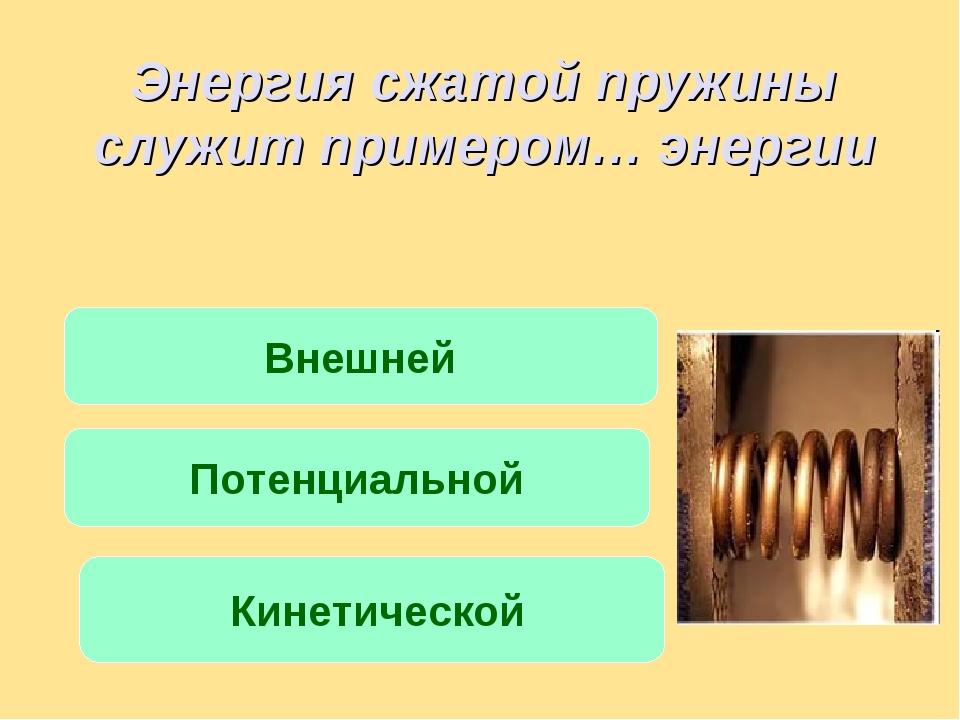 Энергия сжатой пружины служит примером… энергии Внешней Потенциальной Кинетич...
