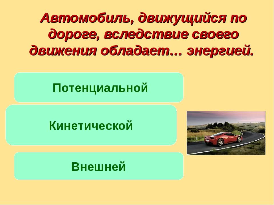 Автомобиль, движущийся по дороге, вследствие своего движения обладает… энерги...