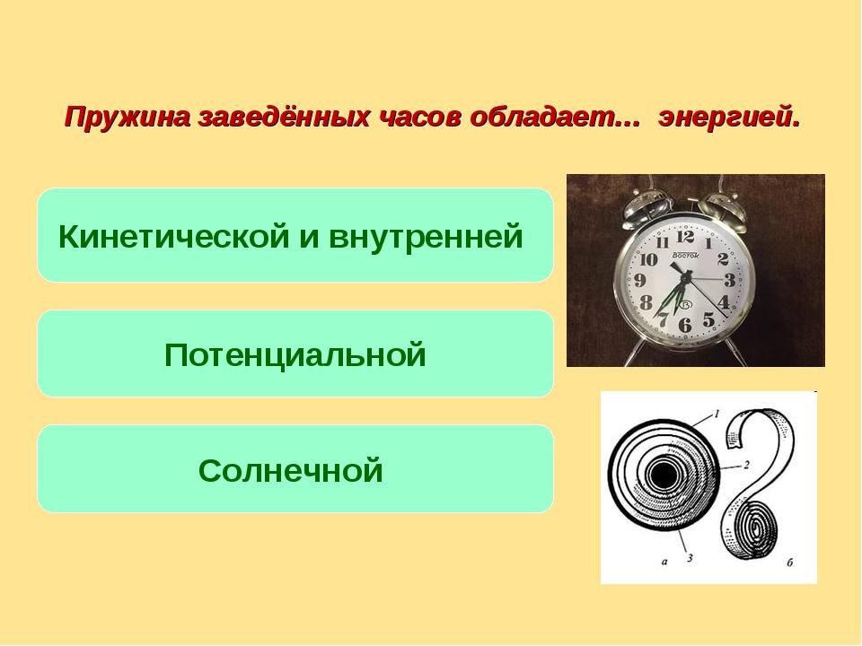Пружина заведённых часов обладает… энергией. Кинетической и внутренней Потенц...